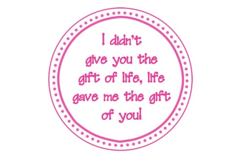 I didn't give you the gift of life, life gave me the gift of you!